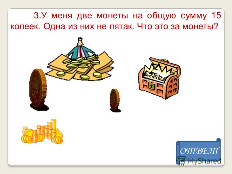 3.У меня две монеты на общую сумму 15 копеек. Одна из них не пятак. Что это за монеты? ОТВЕТ