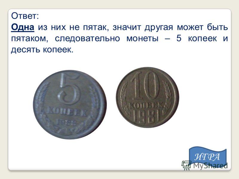 Ответ: Одна из них не пятак, значит другая может быть пятаком, следовательно монеты – 5 копеек и десять копеек. ИГРА