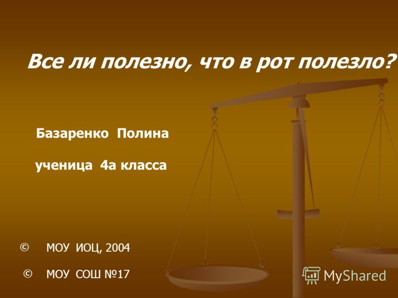 Все ли полезно, что в рот полезло? Базаренко Полина ученица 4а класса © МОУ ИОЦ, 2004 МОУ СОШ 17 ©