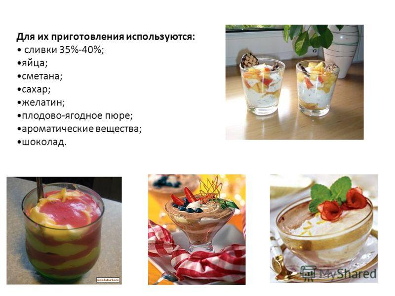 Для их приготовления используются: сливки 35%-40%; яйца; сметана; сахар; желатин; плодово-ягодное пюре; ароматические вещества; шоколад.