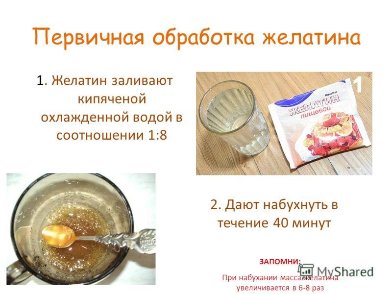 Первичная обработка желатина 1. Желатин заливают кипяченой охлажденной водой в соотношении 1:8 2. Дают набухнуть в течение 40 минут ЗАПОМНИ: При набухании масса желатина увеличивается в 6-8 раз