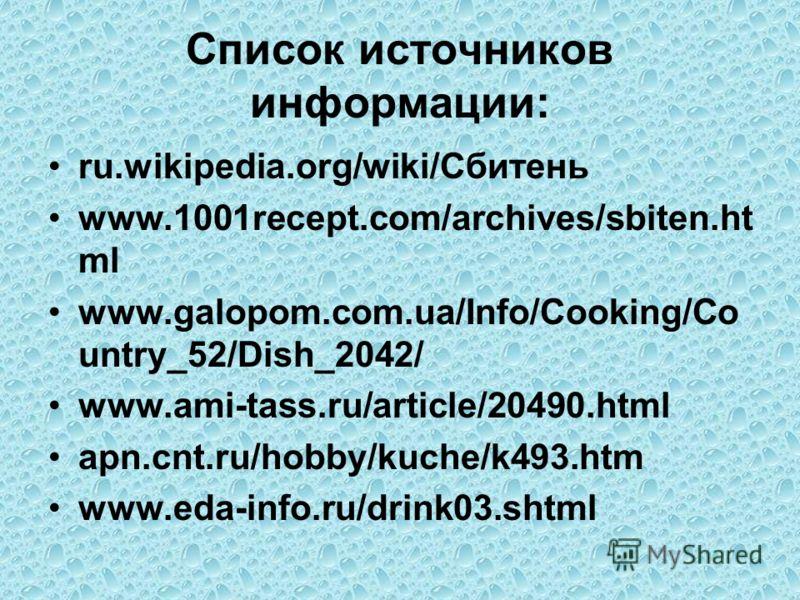 Список источников информации: ru.wikipedia.org/wiki/Сбитень www.1001recept.com/archives/sbiten.ht ml www.galopom.com.ua/Info/Cooking/Co untry_52/Dish_2042/ www.ami-tass.ru/article/20490.html apn.cnt.ru/hobby/kuche/k493.htm www.eda-info.ru/drink03.sht