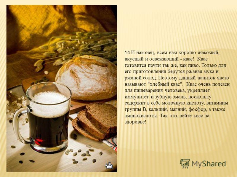 13 Основным ингридиентом пива является солод - это пророщенное зерно ячменя. Солод вымачивают в воде и добавляют к нему цветочные бутоны хмеля. Пока вся эта смесь бродит в неё добавляют различные ингридиенты (травы или другое), от которых и зависит к
