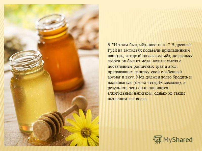 7 Очень популярны в древней Руси были напитки из мёда: горячие и холодные, алкогольные и безалкогольные. Их называли мёд, медовуха и сбитень.