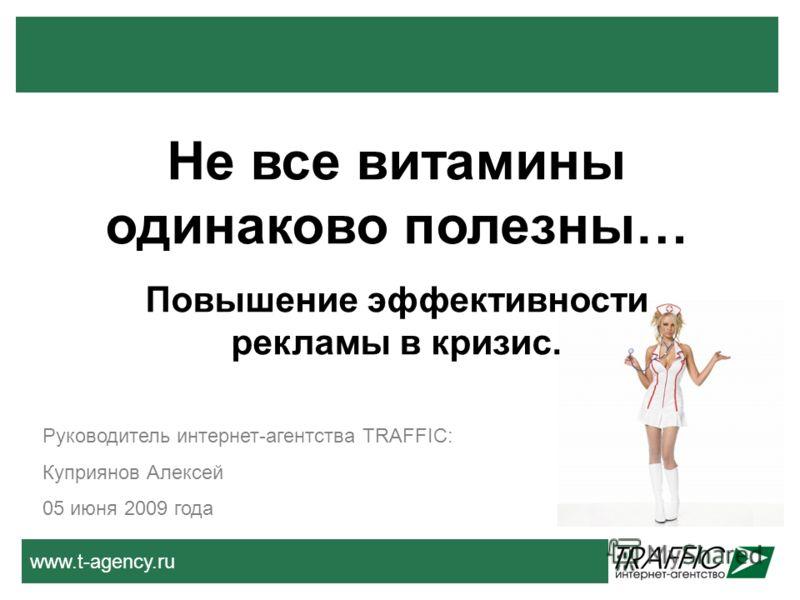 www.t-agency.ru Не все витамины одинаково полезны… Повышение эффективности рекламы в кризис. Руководитель интернет-агентства TRAFFIC: Куприянов Алексей 05 июня 2009 года