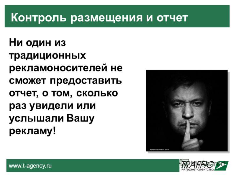 www.t-agency.ru Контроль размещения и отчет Ни один из традиционных рекламоносителей не сможет предоставить отчет, о том, сколько раз увидели или услышали Вашу рекламу!