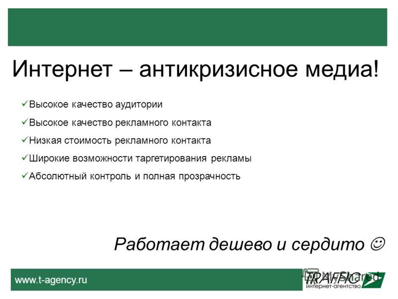 www.t-agency.ru Интернет – антикризисное медиа! Работает дешево и сердито Высокое качество аудитории Высокое качество рекламного контакта Низкая стоимость рекламного контакта Широкие возможности таргетирования рекламы Абсолютный контроль и полная про