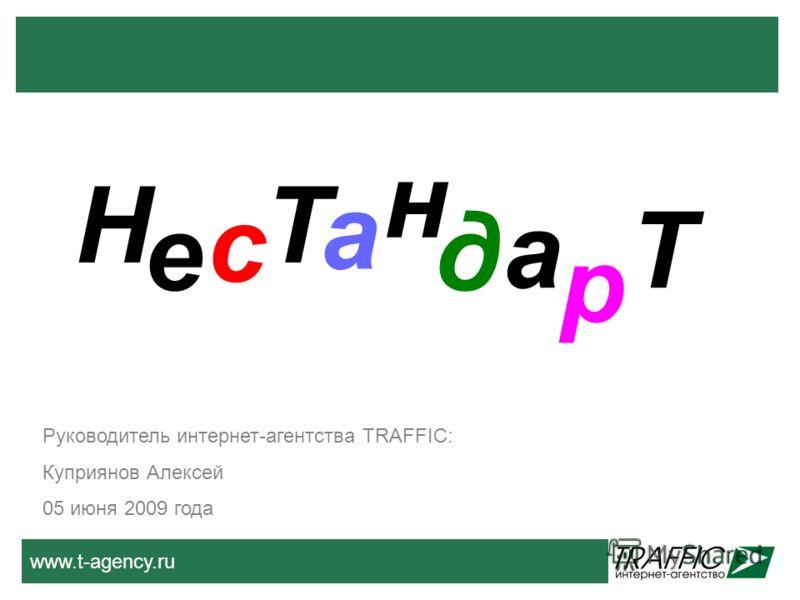 www.t-agency.ru Н е с Т а н д а р Т Руководитель интернет-агентства TRAFFIC: Куприянов Алексей 05 июня 2009 года