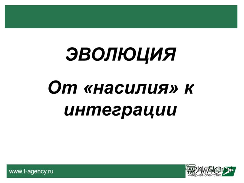 www.t-agency.ru ЭВОЛЮЦИЯ От «насилия» к интеграции
