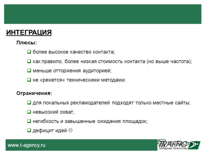 www.t-agency.ru ИНТЕГРАЦИЯ Плюсы: более высокое качество контакта; как правило, более низкая стоимость контакта (но выше частота); меньше отторжения аудиторией; не «режется» техническими методами. Ограничения: для локальных рекламодателей подходят то