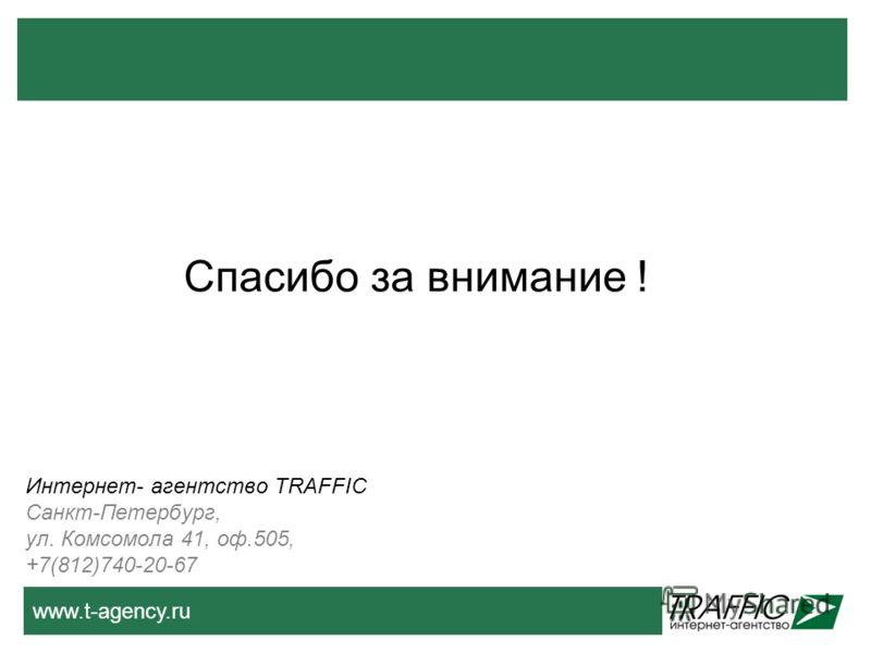 www.t-agency.ru Спасибо за внимание ! Интернет- агентство TRAFFIC Санкт-Петербург, ул. Комсомола 41, оф.505, +7(812)740-20-67