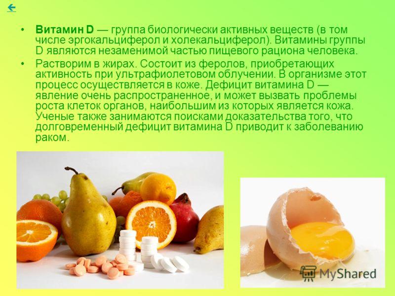 Витамин D группа биологически активных веществ (в том числе эргокальциферол и холекальциферол). Витамины группы D являются незаменимой частью пищевого рациона человека. Растворим в жирах. Состоит из феролов, приобретающих активность при ультрафиолето