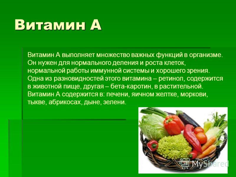 Витамин А Витамин А выполняет множество важных функций в организме. Он нужен для нормального деления и роста клеток, нормальной работы иммунной системы и хорошего зрения. Одна из разновидностей этого витамина – ретинол, содержится в животной пище, др