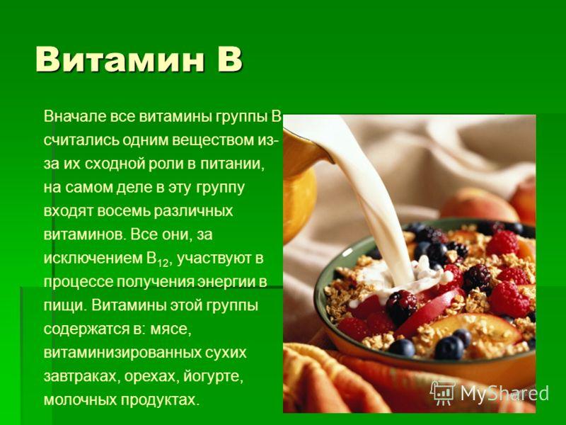 Витамин В Вначале все витамины группы В считались одним веществом из- за их сходной роли в питании, на самом деле в эту группу входят восемь различных витаминов. Все они, за исключением В 12, участвуют в процессе получения энергии в пищи. Витамины эт