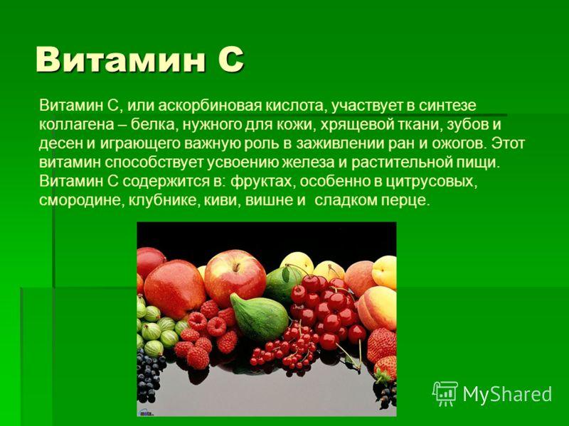 Витамин С Витамин С, или аскорбиновая кислота, участвует в синтезе коллагена – белка, нужного для кожи, хрящевой ткани, зубов и десен и играющего важную роль в заживлении ран и ожогов. Этот витамин способствует усвоению железа и растительной пищи. Ви