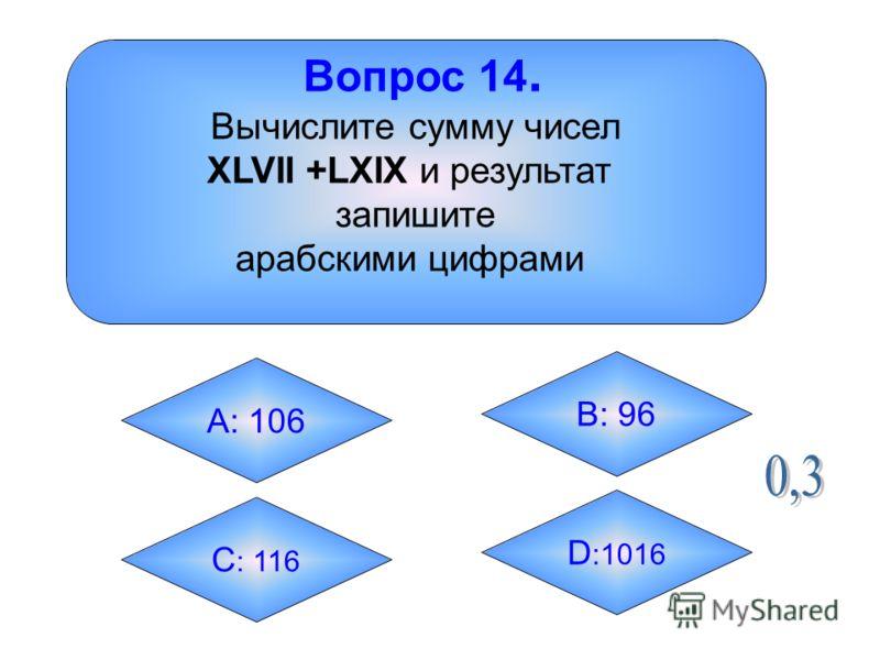 Вопрос 14. Вычислите сумму чисел XLVII +LXIX и результат запишите арабскими цифрами А: 106 B: 96 C : 116 D :1016