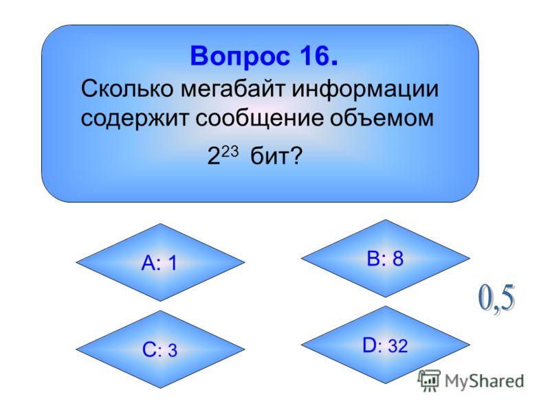 Вопрос 16. Сколько мегабайт информации содержит сообщение объемом 2 23 бит? А: 1 B: 8 C : 3 D : 32
