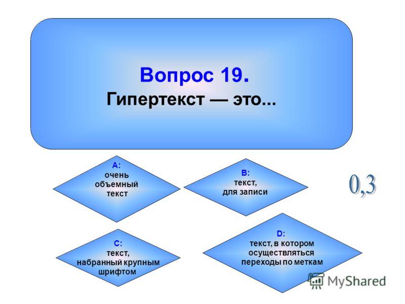 Вопрос 19. Гипертекст это... А: очень объемный текст B: текст, для записи C: текст, набранный крупным шрифтом D: текст, в котором осуществляться переходы по меткам