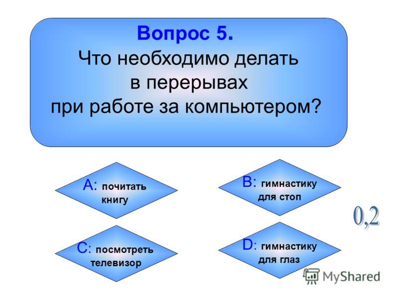 Вопрос 5. Что необходимо делать в перерывах при работе за компьютером? А: почитать книгу B: гимнастику для стоп C : посмотреть телевизор D : гимнастику для глаз