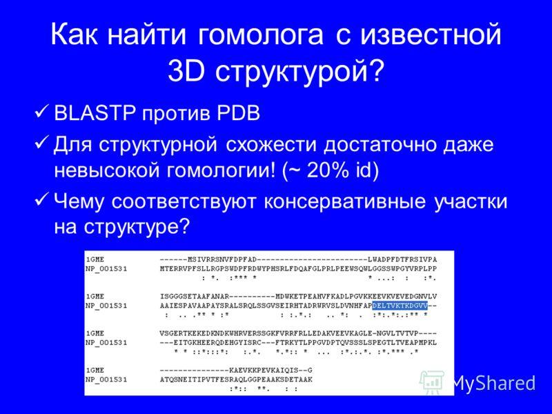 Как найти гомолога с известной 3D структурой? BLASTP против PDB Для структурной схожести достаточно даже невысокой гомологии! (~ 20% id) Чему соответствуют консервативные участки на структуре?
