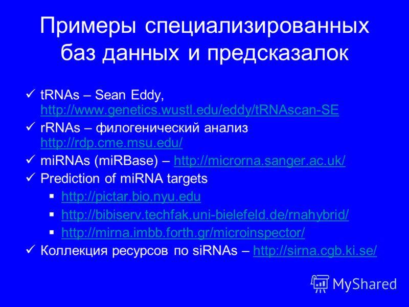 Примеры специализированных баз данных и предсказалок tRNAs – Sean Eddy, http://www.genetics.wustl.edu/eddy/tRNAscan-SE http://www.genetics.wustl.edu/eddy/tRNAscan-SE rRNAs – филогенический анализ http://rdp.cme.msu.edu/ http://rdp.cme.msu.edu/ miRNAs