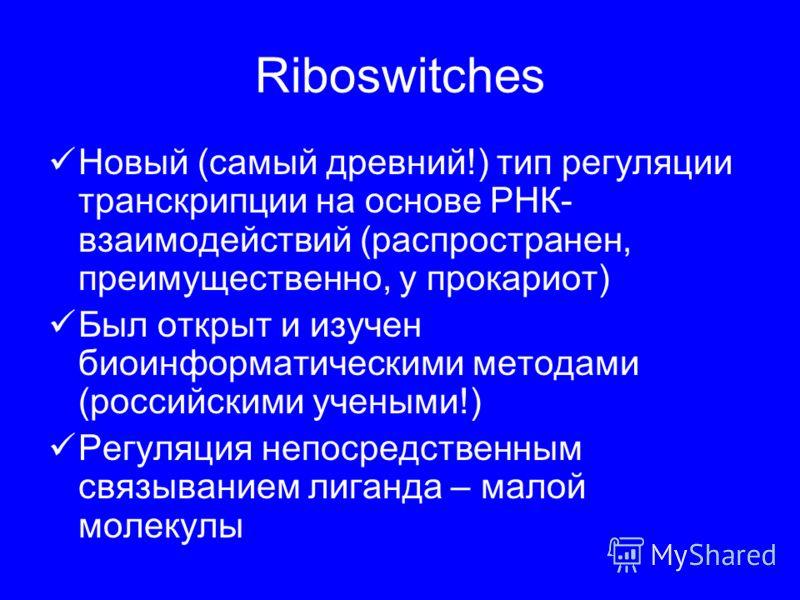 Riboswitches Новый (самый древний!) тип регуляции транскрипции на основе РНК- взаимодействий (распространен, преимущественно, у прокариот) Был открыт и изучен биоинформатическими методами (российскими учеными!) Регуляция непосредственным связыванием