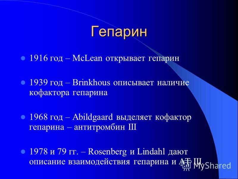 Гепарин 1916 год – McLean открывает гепарин 1939 год – Brinkhous описывает наличие кофактора гепарина 1968 год – Abildgaard выделяет кофактор гепарина – антитромбин III 1978 и 79 гг. – Rosenberg и Lindahl дают описание взаимодействия гепарина и АТ II