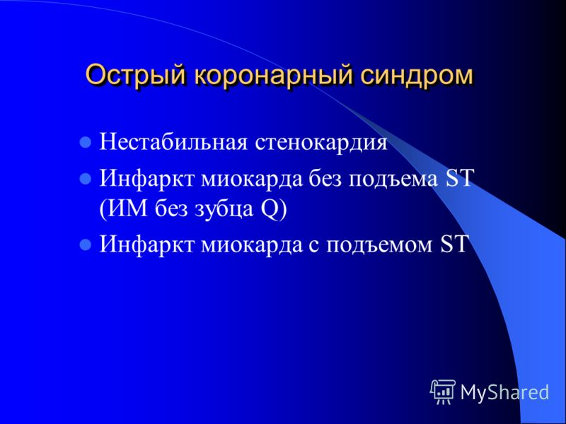 Острый коронарный синдром Нестабильная стенокардия Инфаркт миокарда без подъема ST (ИМ без зубца Q) Инфаркт миокарда с подъемом ST