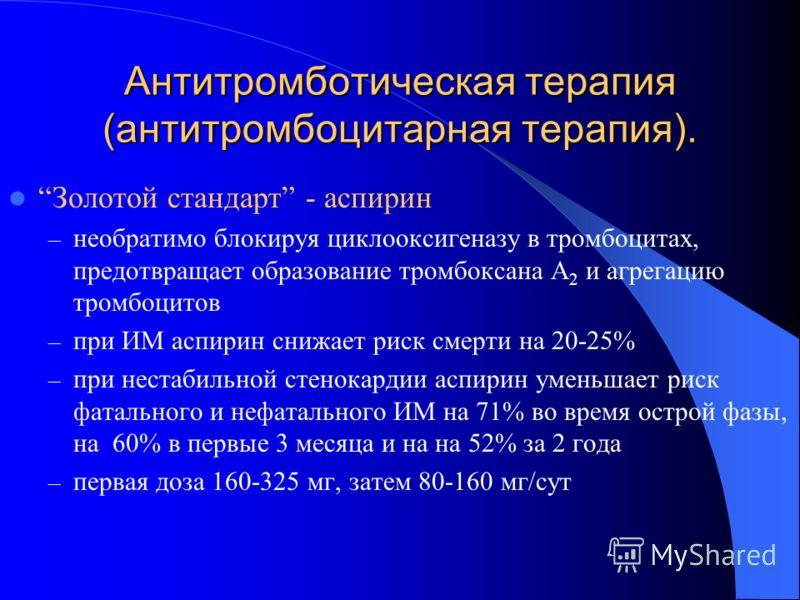 Антитромботическая терапия (антитромбоцитарная терапия). Золотой стандарт - аспирин – необратимо блокируя циклооксигеназу в тромбоцитах, предотвращает образование тромбоксана A 2 и агрегацию тромбоцитов – при ИМ аспирин снижает риск смерти на 20-25%