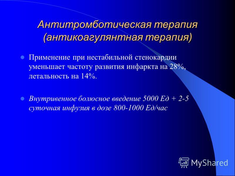Антитромботическая терапия (антикоагулянтная терапия) Применение при нестабильной стенокардии уменьшает частоту развития инфаркта на 28%, летальность на 14%. Внутривенное болюсное введение 5000 Ед + 2-5 суточная инфузия в дозе 800-1000 Ед/час