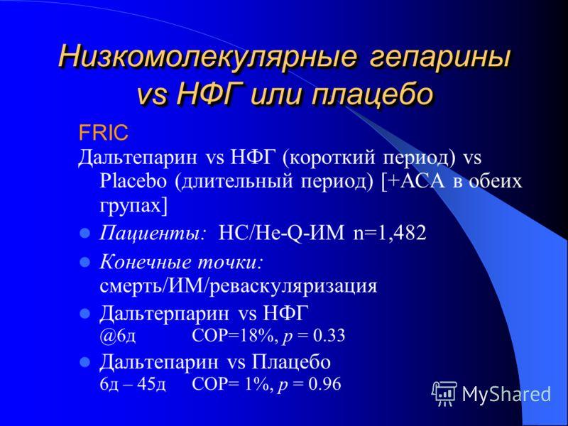Низкомолекулярные гепарины vs НФГ или плацебо FRIC Дальтепарин vs НФГ (короткий период) vs Placebo (длительный период) [+АСА в обеих групах] Пациенты: НС/Не-Q-ИМ n=1,482 Конечные точки: смерть/ИМ/реваскуляризация Дальтерпарин vs НФГ @6д СОР=18%, p =