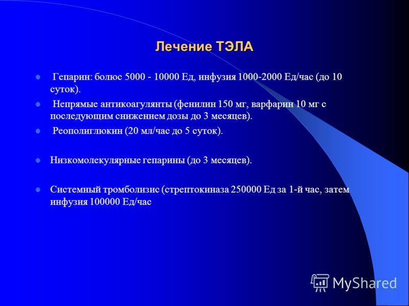 Лечение ТЭЛА Гепарин: болюс 5000 - 10000 Ед, инфузия 1000-2000 Ед/час (до 10 суток). Непрямые антикоагулянты (фенилин 150 мг, варфарин 10 мг с последующим снижением дозы до 3 месяцев). Реополиглюкин (20 мл/час до 5 суток). Низкомолекулярные гепарины
