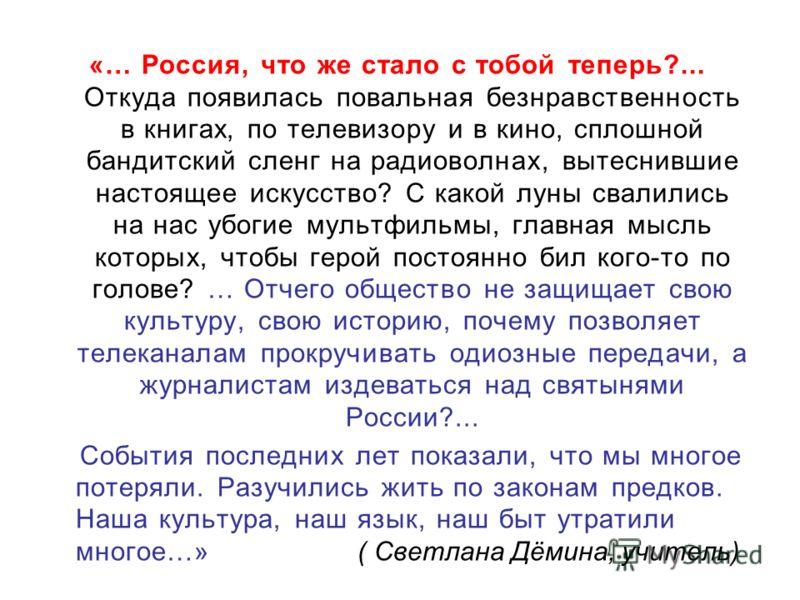 «… Россия, что же стало с тобой теперь?... Откуда появилась повальная безнравственность в книгах, по телевизору и в кино, сплошной бандитский сленг на радиоволнах, вытеснившие настоящее искусство? С какой луны свалились на нас убогие мультфильмы, гла