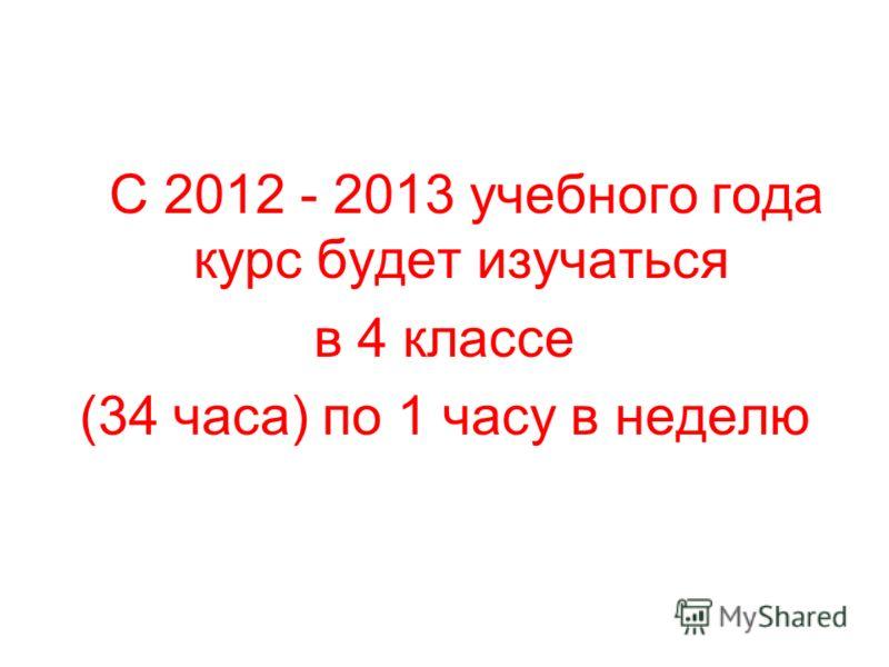 С 2012 - 2013 учебного года курс будет изучаться в 4 классе (34 часа) по 1 часу в неделю