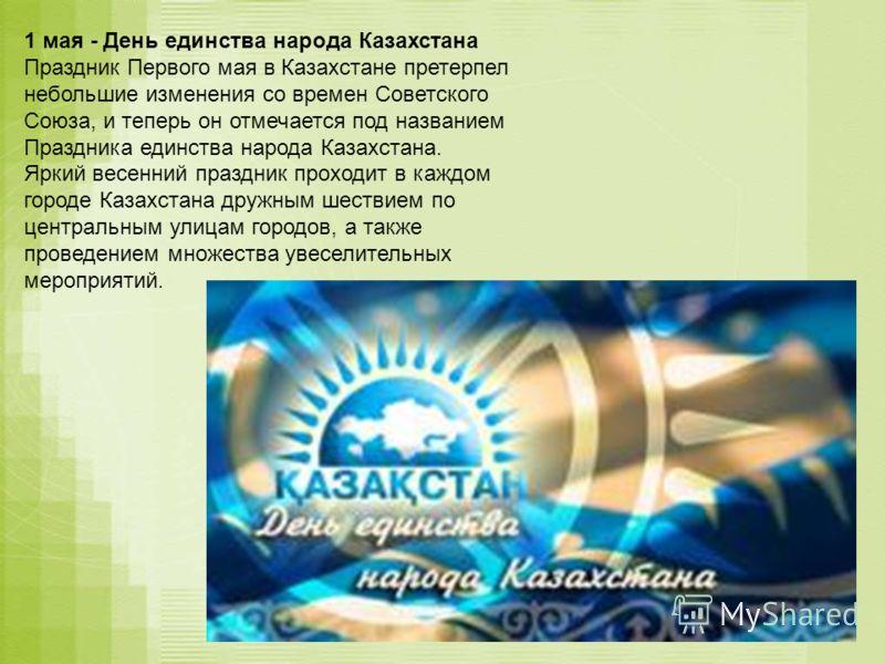 1 мая - День единства народа Казахстана Праздник Первого мая в Казахстане претерпел небольшие изменения со времен Советского Союза, и теперь он отмечается под названием Праздника единства народа Казахстана. Яркий весенний праздник проходит в каждом г