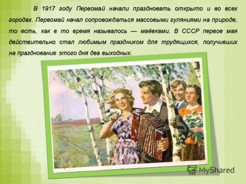 В 1917 году Первомай начали праздновать открыто и во всех городах. Первомай начал сопровождаться массовыми гуляниями на природе, то есть, как в то время называлось маёвками. В СССР первое мая действительно стал любимым праздником для трудящихся, полу