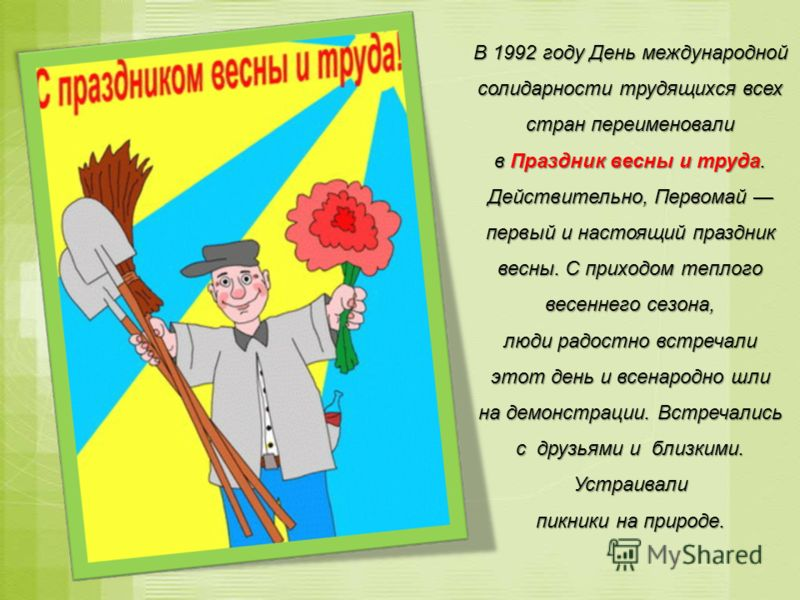 В 1992 году День международной солидарности трудящихся всех стран переименовали в Праздник весны и труда. Действительно, Первомай первый и настоящий праздник весны. С приходом теплого весеннего сезона, люди радостно встречали этот день и всенародно ш
