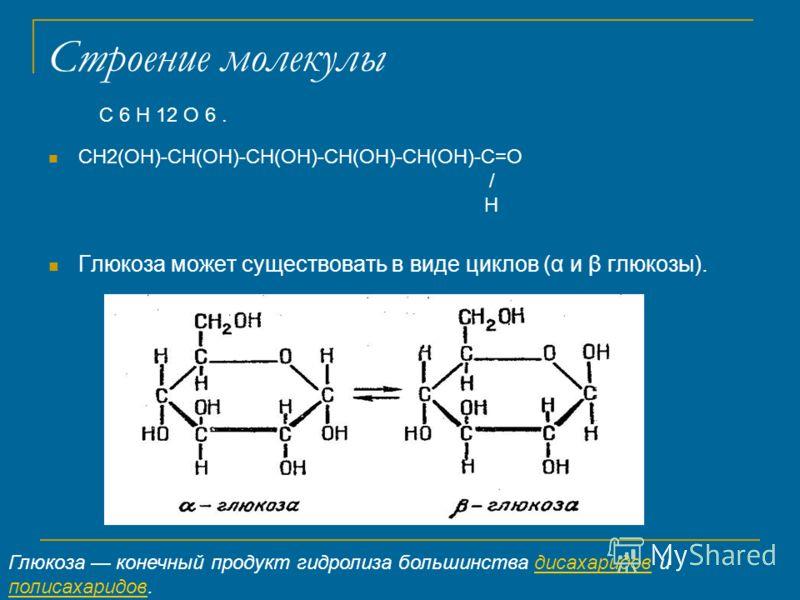 Строение молекулы CH2(OH)-CH(OH)-CH(OH)-CH(OH)-CH(OH)-C=O / H Глюкоза может существовать в виде циклов (α и β глюкозы). Глюкоза конечный продукт гидролиза большинства дисахаридов и полисахаридов.дисахаридов полисахаридов C 6 H 12 O 6.