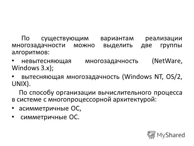 По существующим вариантам реализации многозадачности можно выделить две группы алгоритмов: невытесняющая многозадачность (NetWare, Windows 3.x); вытесняющая многозадачность (Windows NT, OS/2, UNIX). По способу организации вычислительного процесса в с