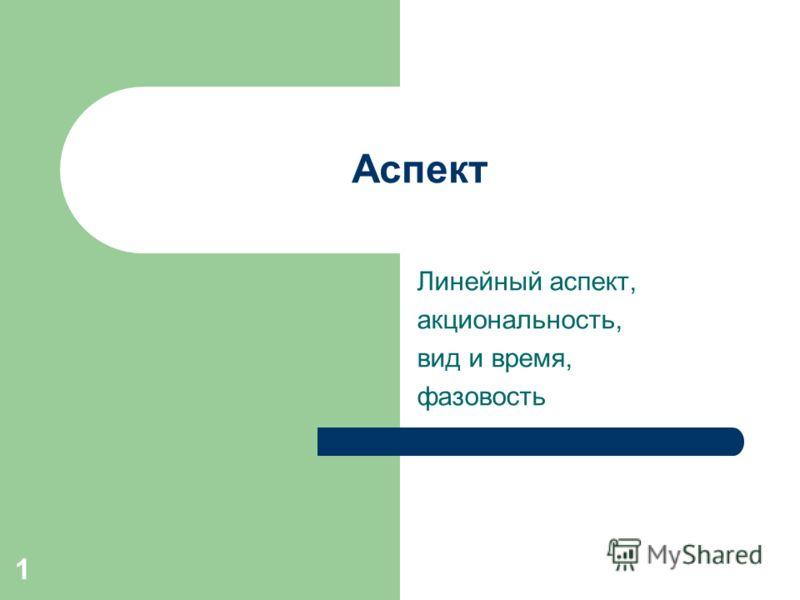 1 Аспект Линейный аспект, акциональность, вид и время, фазовость