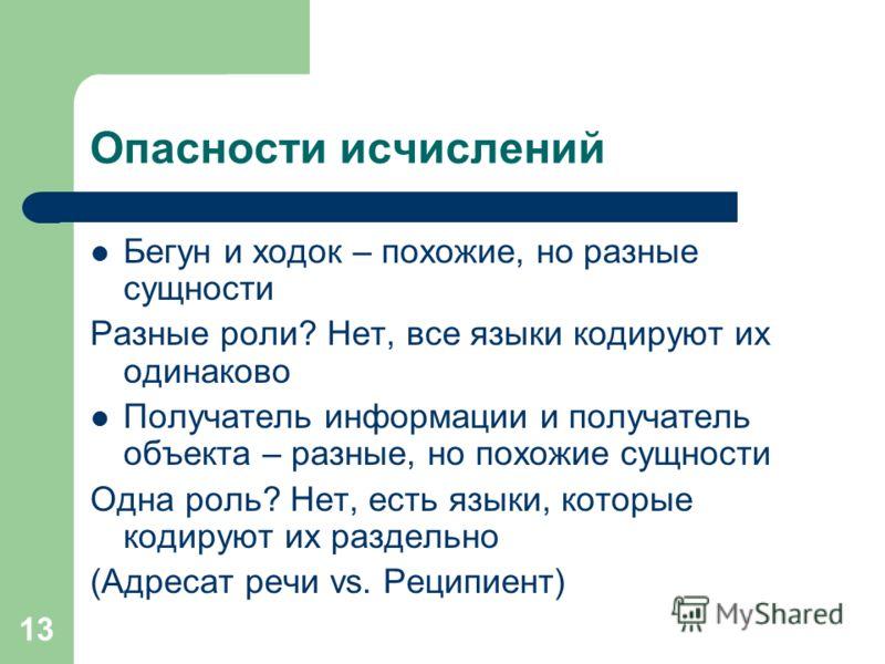 13 Опасности исчислений Бегун и ходок – похожие, но разные сущности Разные роли? Нет, все языки кодируют их одинаково Получатель информации и получатель объекта – разные, но похожие сущности Одна роль? Нет, есть языки, которые кодируют их раздельно (