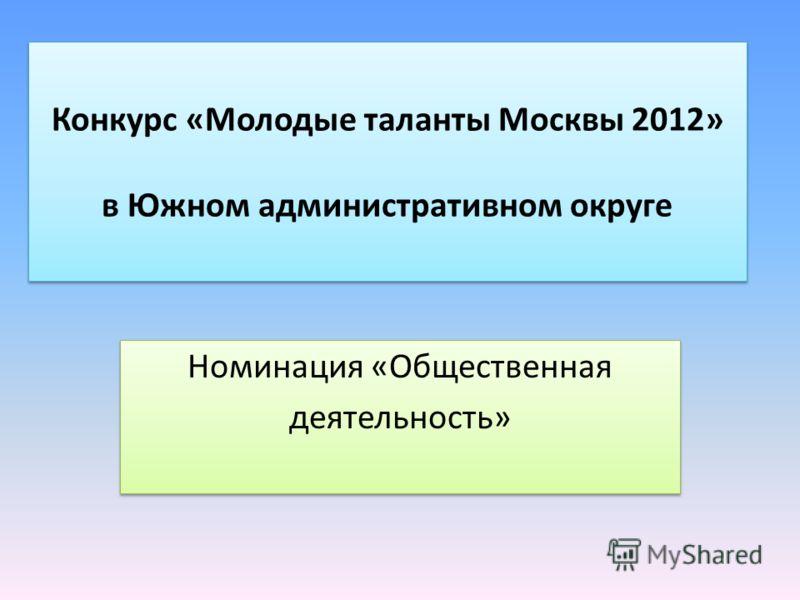 Конкурс «Молодые таланты Москвы 2012» в Южном административном округе Номинация «Общественная деятельность» Номинация «Общественная деятельность»