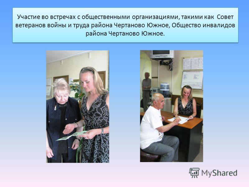 Участие во встречах с общественными организациями, такими как Совет ветеранов войны и труда района Чертаново Южное, Общество инвалидов района Чертаново Южное.