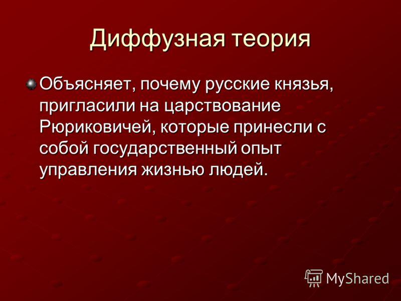 Диффузная теория Объясняет, почему русские князья, пригласили на царствование Рюриковичей, которые принесли с собой государственный опыт управления жизнью людей.