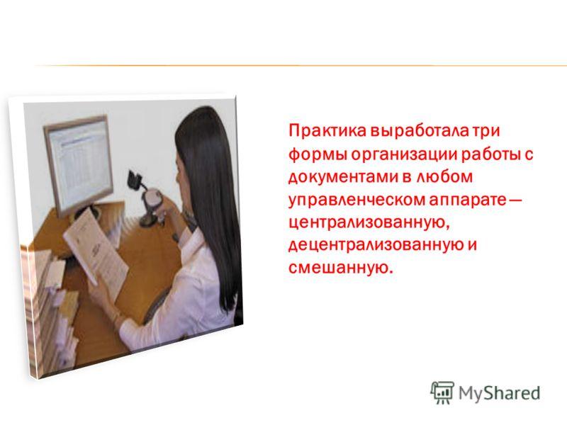 Практика выработала три формы организации работы с документами в любом управленческом аппарате централизованную, децентрализованную и смешанную.