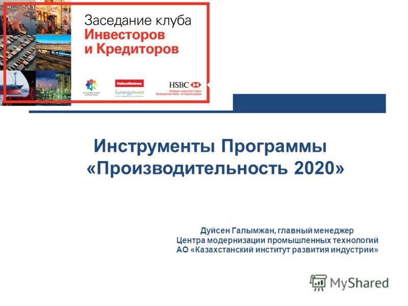 Инструменты Программы ««Производительность 2020» Дуйсен Галымжан, главный менеджер Центра модернизации промышленных технологий АО «Казахстанский институт развития индустрии»