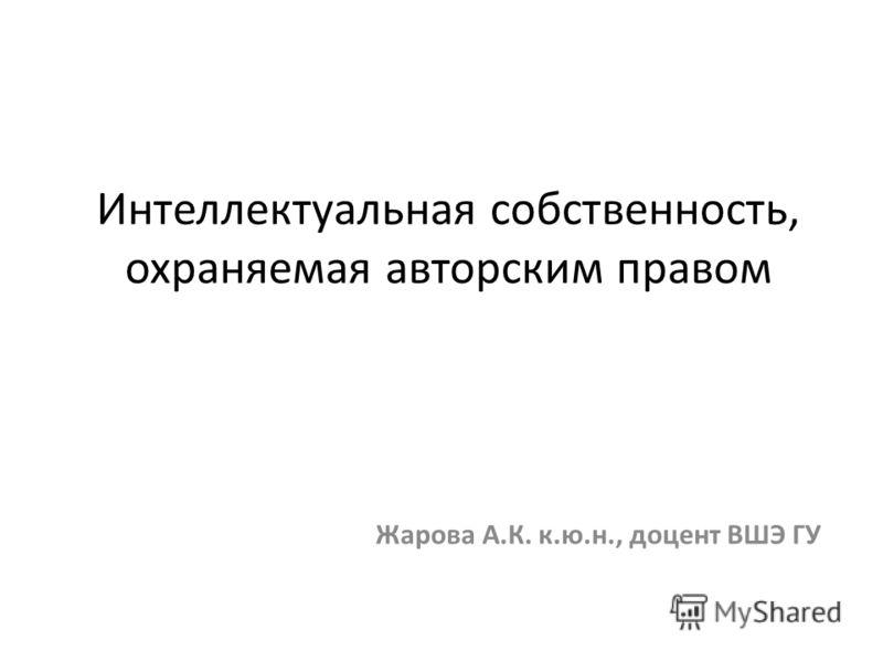 Интеллектуальная собственность, охраняемая авторским правом Жарова А.К. к.ю.н., доцент ВШЭ ГУ