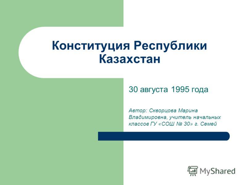 Конституция Республики Казахстан 30 августа 1995 года Автор: Скворцова Марина Владимировна, учитель начальных классов ГУ «СОШ 30» г. Семей