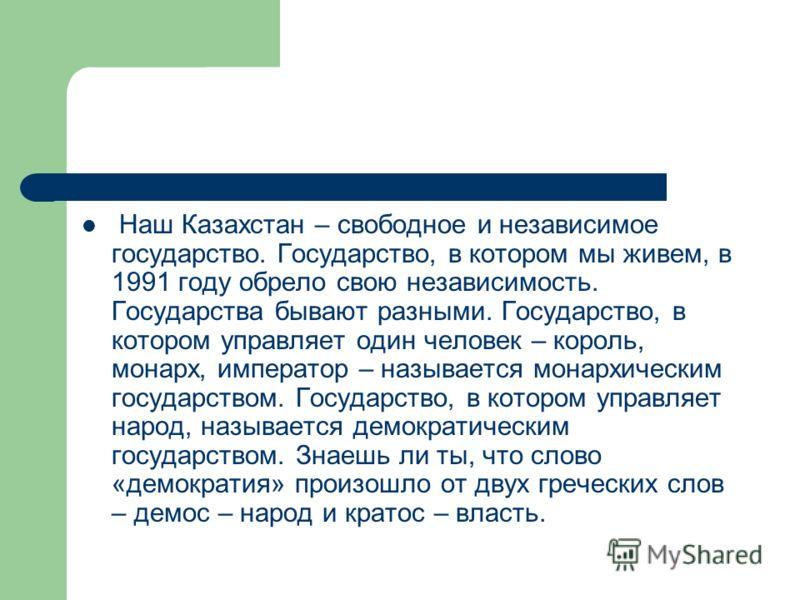 Наш Казахстан – свободное и независимое государство. Государство, в котором мы живем, в 1991 году обрело свою независимость. Государства бывают разными. Государство, в котором управляет один человек – король, монарх, император – называется монархичес