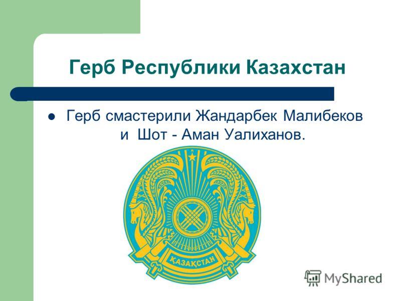 Герб Республики Казахстан Герб смастерили Жандарбек Малибеков и Шот - Аман Уалиханов.